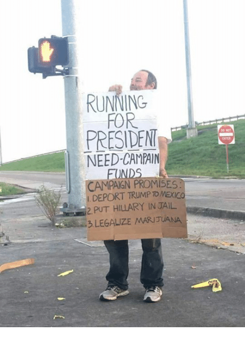 Jail, Run, and Presidents: a RUNNING  FOR  PRESIDENT  NEED CAMPAIN  BOND  CAMPAIGN PROMISES.  DEPORT TRUMP TOMEXICO  2 PUT HILLARY IN JAIL  3 LEGALIZE MARIJUANA