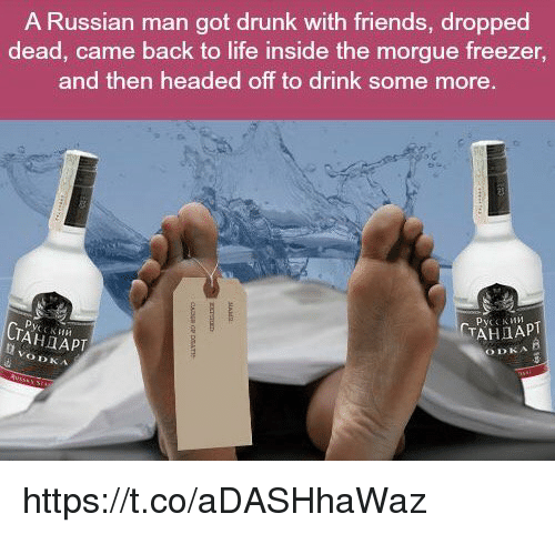 Russian: A Russian man got drunk with friends, dropped  dead, came back to life inside the morgue freezer,  and then headed off to drink some more.  TAHIAPT  TAHIAPT https://t.co/aDASHhaWaz