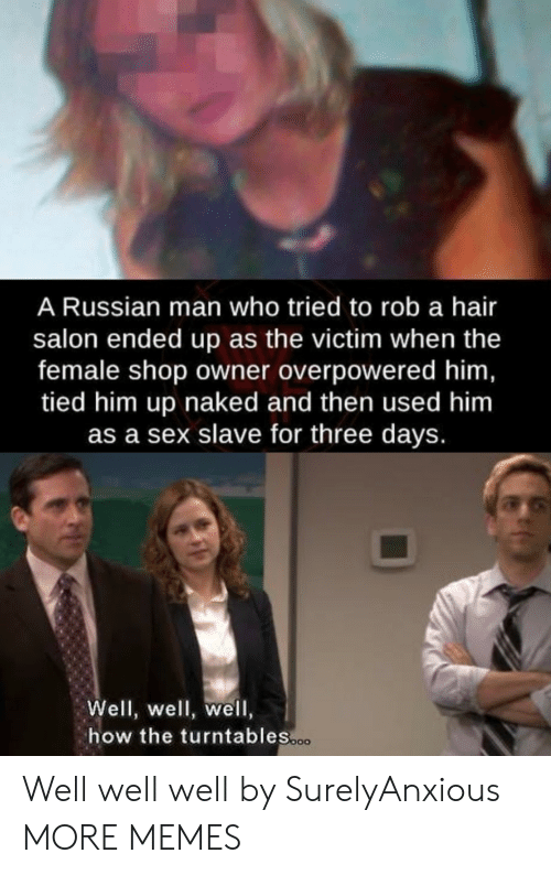 Salon: A Russian man who tried to rob a hair  salon ended up as the victim when the  female shop owner overpowered him  tied him up naked and then used him  as a sex slave for three days.  Well, well, well,  how the turntables Well well well by SurelyAnxious MORE MEMES