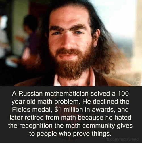 Community, Memes, and fb.com: A Russian mathematician solved a 100  year old math problem. He declined the  Fields medal, $1 million in awards, and  later retired from math because he hated  the recognition the math community gives  to people who prove things  fb.com/actsweird