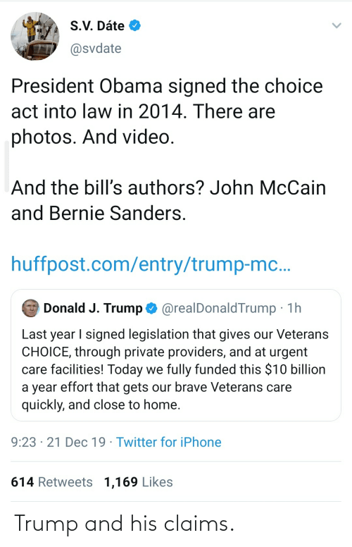 John McCain: A S.V. Dáte O  @svdate  President Obama signed the choice  act into law in 2014. There are  photos. And video.  And the bill's authors? John McCain  and Bernie Sanders.  huffpost.com/entry/trump-mc..  O Donald J. Trump O @realDonaldTrump · 1h  Last year I signed legislation that gives our Veterans  CHOICE, through private providers, and at urgent  care facilities! Today we fully funded this $10 billion  a year effort that gets our brave Veterans care  quickly, and close to home.  9:23 · 21 Dec 19 · Twitter for iPhone  614 Retweets 1,169 Likes Trump and his claims.