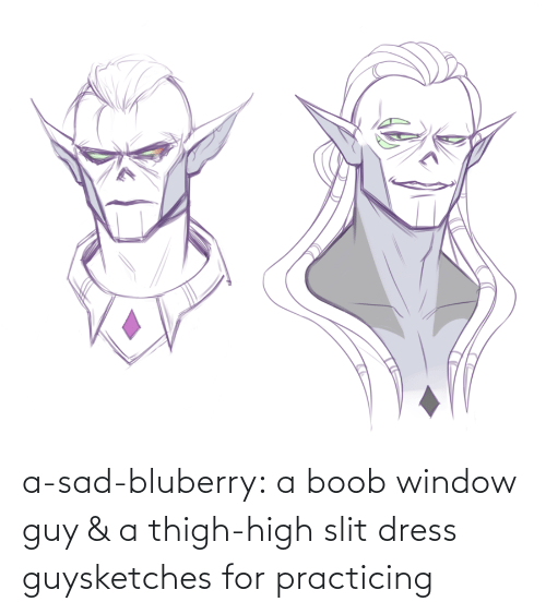thigh: a-sad-bluberry:  a boob window guy & a thigh-high slit dress guysketches for practicing