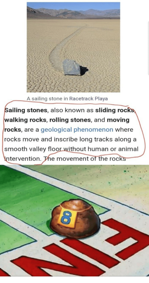 roc: A sailing stone in Racetrack Playa  ailing stones, also known as sliding roc  walking rocks, rolling stones, and moving  rocks, are a geological phenomenon where  rocks move and inscribe long tracks along a  smooth valley floor without human or animal  in  tervention. The movement of the rocks