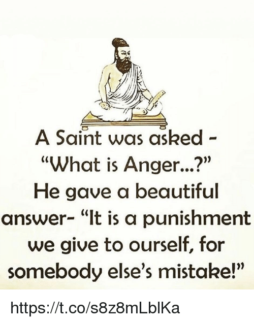 "Beautiful, Memes, and What Is: A Saint was asked -  ""What is Anger...?""  He gave a beautiful  answer- ""It is a punishment  we give to ourself, for  somebody else's mistake!"" https://t.co/s8z8mLblKa"