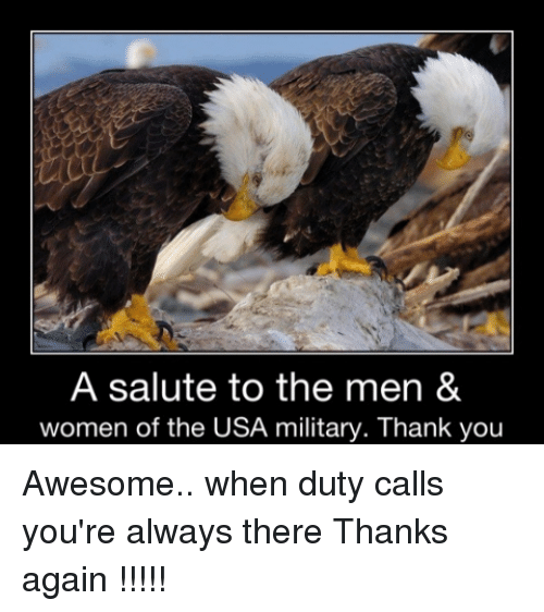 Duty Calls: A salute to the men &  women of the USA military. Thank you Awesome.. when duty calls you're always there Thanks again !!!!!