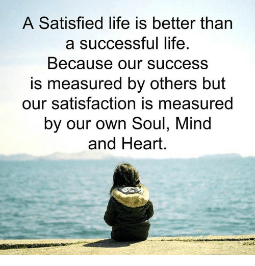 in life own satisfaction is better Read the most awesome life quotes of all time, and explore our curated sub categories such as funny, short,  and let each new year find you a better man.