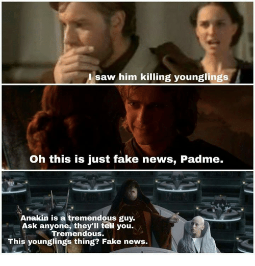 Fake, Memes, and News: A saw him killing younglings  Oh this is just fake news, Padme.  Anakin is a tremendous guy.  Ask anyone, they'll teil you.  Tremendous.  This younglings thing? Fake news.