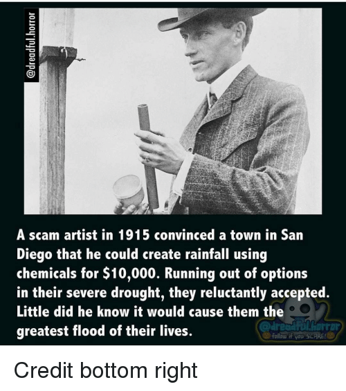 Memes, San Diego, and 🤖: A scam artist in 1915 convinced a town in San  Diego that he could create rainfall using  chemicals for $10,000. Running out of options  in their severe drought, they reluctantly accepted.  Little did he know it would cause them the  greatest flood of their lives.  folicur if you SCARE! Credit bottom right
