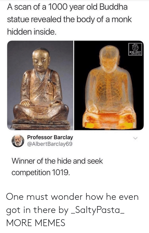 barclay: A scan of a 1000 year old Buddha  statue revealed the body of a monk  hidden inside.  NO.8ODY  SPECIAL  Professor Barclay  @AlbertBarclay69  Winner of the hide and seek  competition 1019  (GA One must wonder how he even got in there by _SaltyPasta_ MORE MEMES