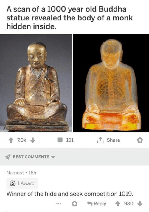 Scan: A scan of a 1000 year old Buddha  statue revealed the body of a monk  hidden inside.  Share  7.0k  191  BEST COMMENTS  Namost 16h  3 1 Award  Winner of the hide and seek competition 1019.  980  Reply