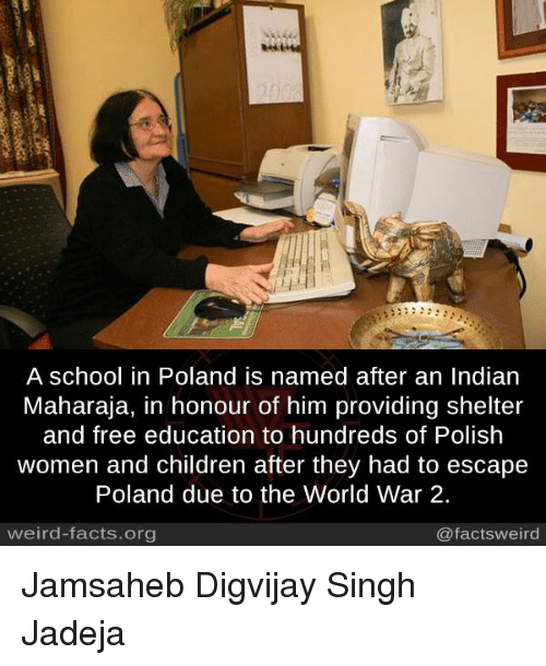 polishing: A school in Poland is named after an Indian  Maharaja, in honour of him providing shelter  and free education to hundreds of Polish  women and children after they had to escape  Poland due to the World War 2.  weird-facts.org  @factsweird Jamsaheb Digvijay Singh Jadeja