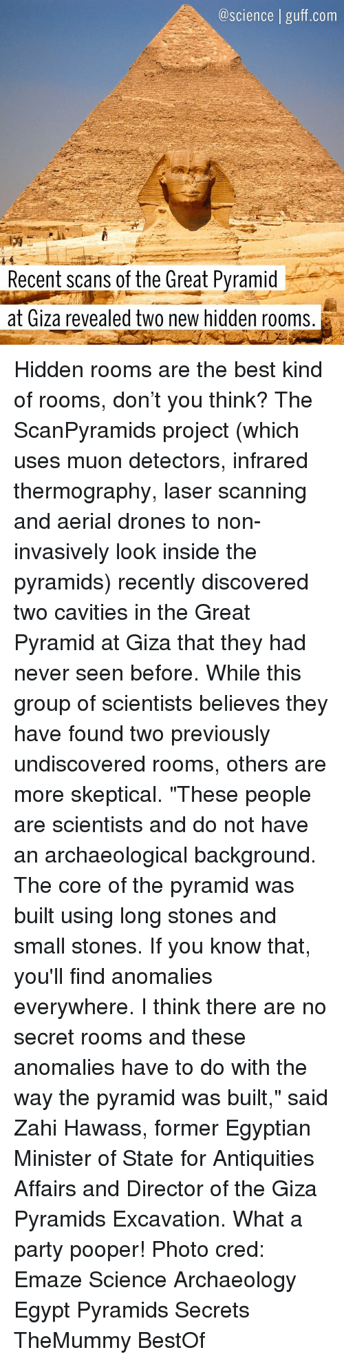 """antiquated: a science guff com  Recent scans of the Great Pyramid  at Giza revealed two new hidden rooms. Hidden rooms are the best kind of rooms, don't you think? The ScanPyramids project (which uses muon detectors, infrared thermography, laser scanning and aerial drones to non-invasively look inside the pyramids) recently discovered two cavities in the Great Pyramid at Giza that they had never seen before. While this group of scientists believes they have found two previously undiscovered rooms, others are more skeptical. """"These people are scientists and do not have an archaeological background. The core of the pyramid was built using long stones and small stones. If you know that, you'll find anomalies everywhere. I think there are no secret rooms and these anomalies have to do with the way the pyramid was built,"""" said Zahi Hawass, former Egyptian Minister of State for Antiquities Affairs and Director of the Giza Pyramids Excavation. What a party pooper! Photo cred: Emaze Science Archaeology Egypt Pyramids Secrets TheMummy BestOf"""