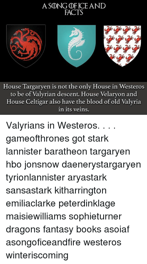 Books, Facts, and Hbo: A SDNGDF ICE AND  FACTS  House Targaryen is not the only House in Westeros  to be of Valyrian descent. House Velaryon and  House Celtigar also have the blood of old Valyria  in its Veins. Valyrians in Westeros. . . . gameofthrones got stark lannister baratheon targaryen hbo jonsnow daenerystargaryen tyrionlannister aryastark sansastark kitharrington emiliaclarke peterdinklage maisiewilliams sophieturner dragons fantasy books asoiaf asongoficeandfire westeros winteriscoming