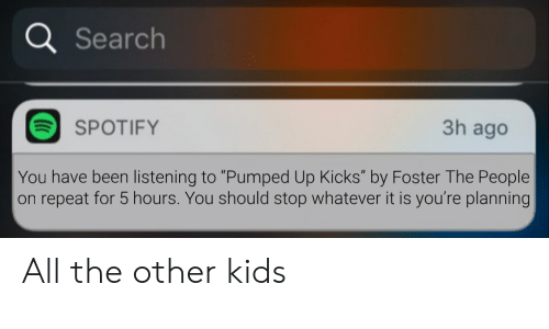 "pumped: a Search  3h ago  SPOTIFY  You have been listening to ""Pumped Up Kicks"" by Foster The People  on repeat for 5 hours. You should stop whatever it is you're planning All the other kids"