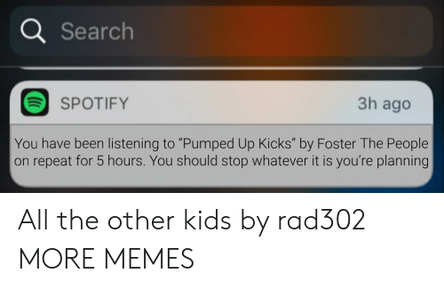 "pumped: a Search  3h ago  SPOTIFY  You have been listening to ""Pumped Up Kicks"" by Foster The People  on repeat for 5 hours. You should stop whatever it is you're planning All the other kids by rad302 MORE MEMES"