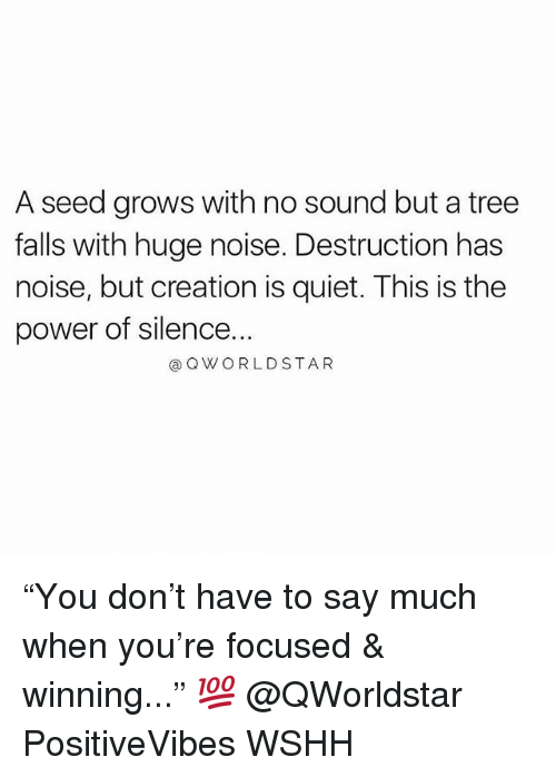 "Memes, Wshh, and Power: A seed grows with no sound but a tree  falls with huge noise. Destruction has  noise, but creation is quiet. This is the  power of silence.  @QWORLDSTAR ""You don't have to say much when you're focused & winning..."" 💯 @QWorldstar PositiveVibes WSHH"