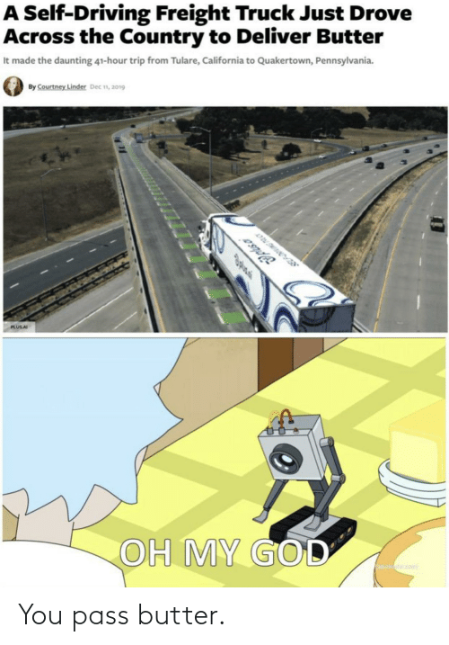 deliver: A Self-Driving Freight Truck Just Drove  Across the Country to Deliver Butter  It made the daunting 41-hour trip from Tulare, California to Quakertown, Pennsylvania.  By Courtney Linder Dec n, 2019  Jplsa  PLUSAI  OH MY GOD You pass butter.
