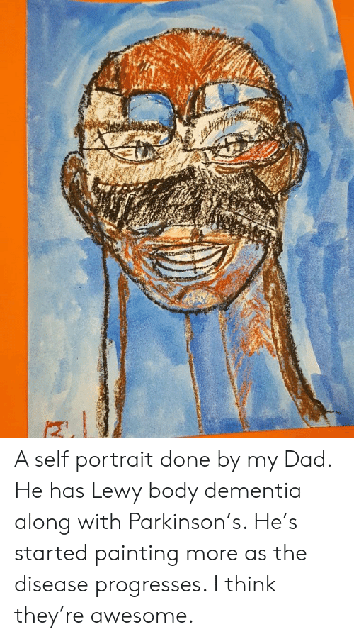 Lewy: A self portrait done by my Dad. He has Lewy body dementia along with Parkinson's. He's started painting more as the disease progresses. I think they're awesome.