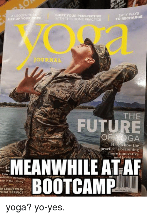 Fire, Future, and Yo: A SEQUENCE  FIRE UP YOUR CORE  SHIFT YOUR PERSPECTIVE  WITH THIS HOME PRACTICE  EASY WAYS  TO RECHARGE  OURNAL  THE  FUTURE  Hereshow the  practice is becoming  more innovative  and inals  MEANWHILE ATAR  BOOTCAMP  SP  RE  How  editation are taking  root in the military  O LEADERS IN  OGA SERVICE yoga? yo-yes.