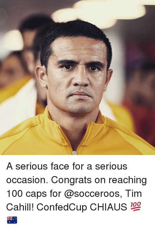 Anaconda, Memes, and 🤖: A serious face for a serious occasion. Congrats on reaching 100 caps for @socceroos, Tim Cahill! ConfedCup CHIAUS 💯 🇦🇺