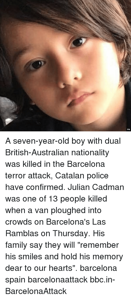 "Barcelona, Family, and Memes: A seven-year-old boy with dual British-Australian nationality was killed in the Barcelona terror attack, Catalan police have confirmed. Julian Cadman was one of 13 people killed when a van ploughed into crowds on Barcelona's Las Ramblas on Thursday. His family say they will ""remember his smiles and hold his memory dear to our hearts"". barcelona spain barcelonaattack bbc.in-BarcelonaAttack"