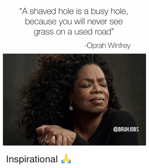 "Oprah Winfrey: ""A shaved hole is a busy hole,  because you will never see  grass on a used road""  -Oprah Winfrey  @BRUHJOBS Inspirational 🙏"