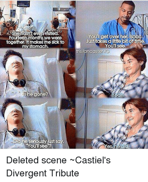 Memes, Divergent, and Time: A She hasnteve Fourteen months we were  together. It ma  sick to  my stomach.  She gone?  DCU he seriously ust say.  You See  Youll get over  her,  Just takes alttte bit of time.  You'll see.  lancaster IG  eah, Deleted scene  ~Castiel's Divergent Tribute