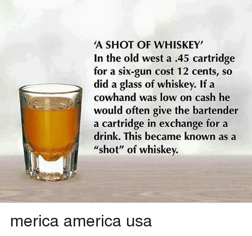 """glassing: A SHOT OF WHISKEY  In the old west a .45 cartridge  for a six-gun cost 12 cents, so  did a glass of whiskey. If a  cowhand was low on cash he  would often give the bartender  a cartridge in exchange for a  drink. This became known as a  shot"""" of whiskev. merica america usa"""