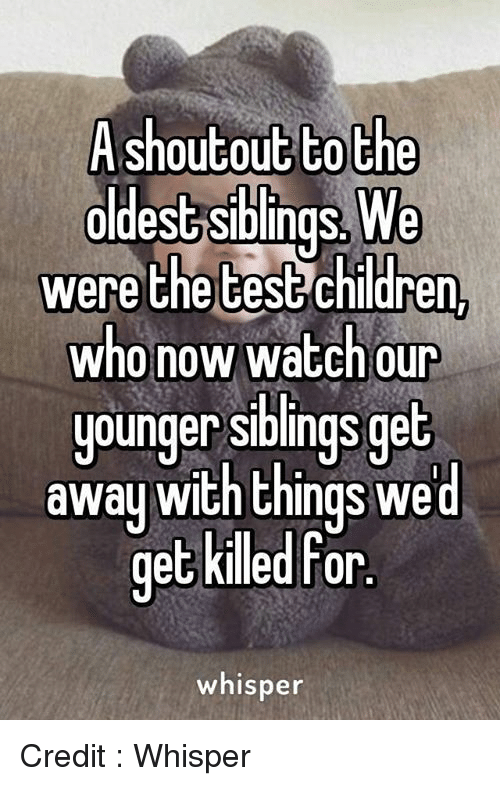 Memes, Shoutouts, and 🤖: A shoutout to the  oldest Siblings. We  were the test children  who now watch our  younger siblings get  away with things we  d  get killed For  whisper Credit : Whisper