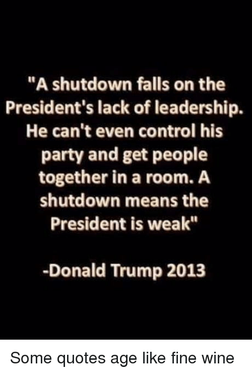 "Presidents: ""A shutdown falls on the  President's lack of leadership.  He can't even control his  party and get people  together in a room. A  shutdown means the  President is weak""  -Donald Trump 2013 Some quotes age like fine wine"