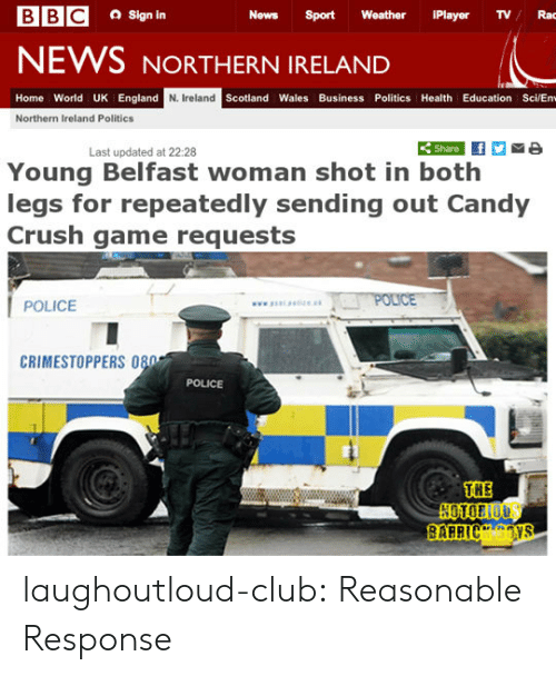 sci: a Sign in  News Sport Weather iPlayer TVRac  NEWS NORTHERN IRELAND  Home World UK England  N. Ireland  Scotland Wales Business Politics Health Education Sci/En  Northern Ireland Politics  Share  Last updated at 22:28  Young Belfast woman shot in both  legs for repeatedly sending out Candy  Crush game requests  POLICE  CRIMESTOPPERS 080  POLICE  THE laughoutloud-club:  Reasonable Response