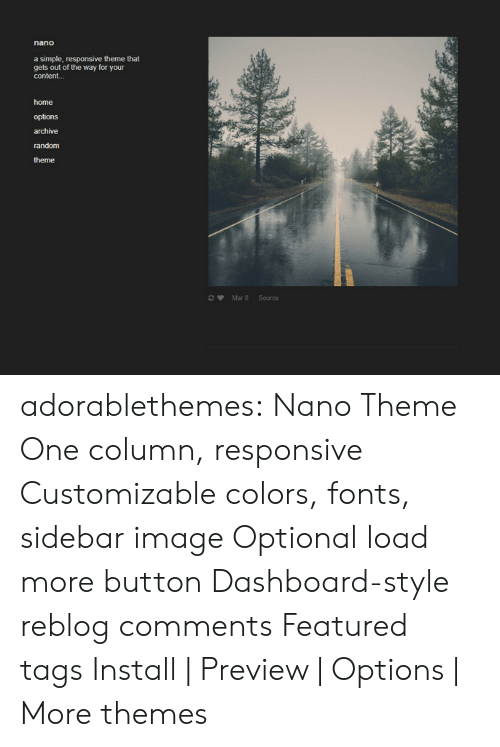 Featured: a simple, responsive theme that  gets out of the way for your  content...  home  options  archive  random  theme  Mar 8 Source adorablethemes: Nano Theme One column, responsive Customizable colors, fonts, sidebar image Optional load more button Dashboard-style reblog comments Featured tags Install | Preview | Options | More themes