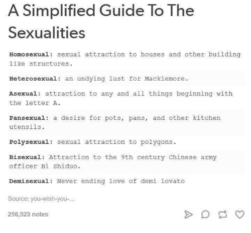 Asexuality: A Simplified Guide To The  Sexualities  Homosexual: sexual attraction to houses and other building  like structures.  Heterosexual  an undying lust for Macklemore.  Asexual attraction to any and all things beginning with  the letter A.  Pansexual: a desire for pots, pans, and other kitchen  utensils.  Poly sexual sexual attraction to polygons  Bisexual: Attraction to the 9th century Chinese army  officer Bi Shiduo.  Demi sexual: Never ending love of demi lovato  Source: you-wish-you-...  256,523 notes