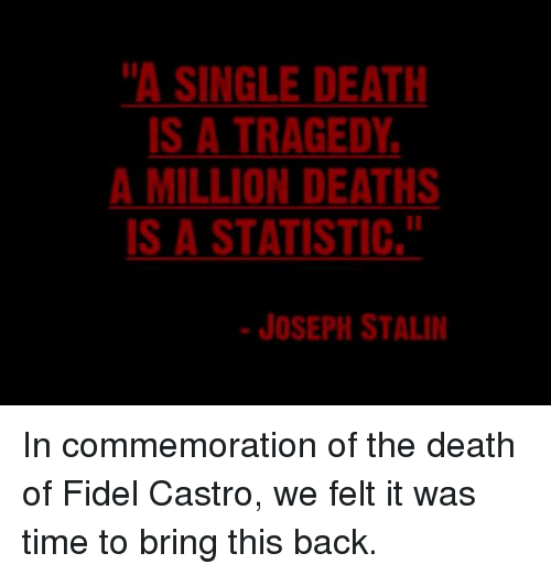 """Stalinator: """"A SINGLE DEATH  IS A TRAGEDY  A MILLION DEATHS  IS A STATISTIC,  JOSEPH STALIN In commemoration of the death of Fidel Castro, we felt it was time to bring this back."""