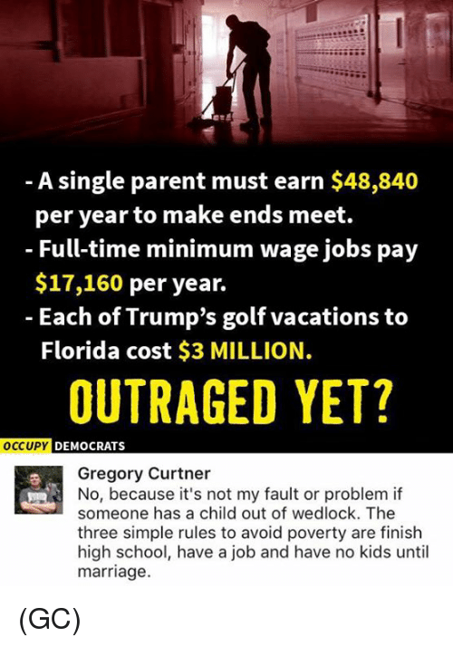 Marriage, Memes, and School: A single parent must earn $48,840  per year to make ends meet.  Full-time minimum wage jobs pay  $17,160 per year.  Each of Trump's golf vacations to  Florida cost $3 MILLION  OUTRAGED YET?  OCCUPY DEMOCRATS  Gregory Curtner  No, because it's not my fault or problem if  someone has a child out of wedlock. The  three simple rules to avoid poverty are finish  high school, have a job and have no kids until  marriage. (GC)