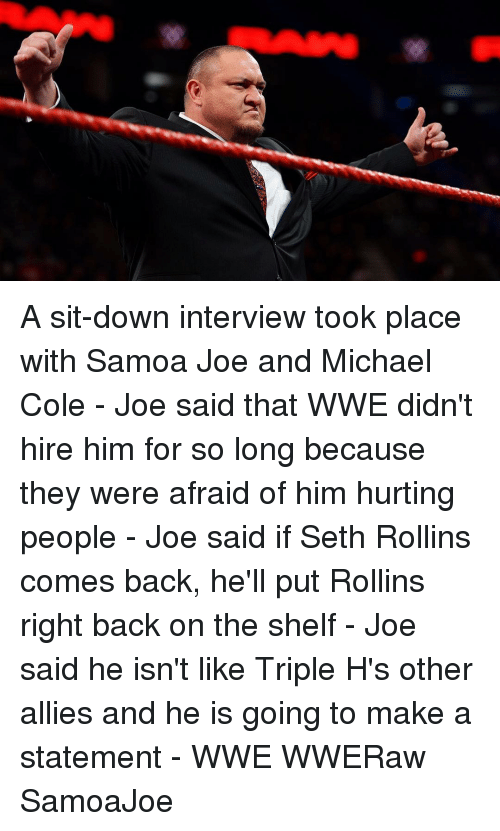 michael cole: A sit-down interview took place with Samoa Joe and Michael Cole - Joe said that WWE didn't hire him for so long because they were afraid of him hurting people - Joe said if Seth Rollins comes back, he'll put Rollins right back on the shelf - Joe said he isn't like Triple H's other allies and he is going to make a statement - WWE WWERaw SamoaJoe