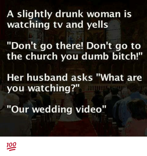 """dumb bitches: A slightly drunk woman is  watching tv and yells  """"Don't go there! Don't go to  the church you dumb bitch!""""  Her husband asks """"What are  you watching?""""  """"Our wedding video"""" 💯"""