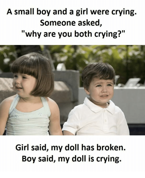 """Crying, Girl, and Boy: A small boy and a girl were crying.  Someone asked  """"why are you both crying?""""  Girl said, my doll has broken.  Boy said, my doll is crying."""