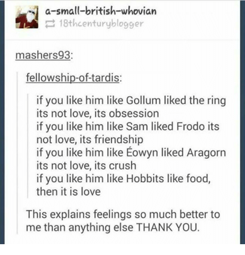 Aragorn: a-small-british-whovian  18thcenturyblogger  mashers 93  fellowship-of-tardis  if you like him like Gollum liked the ring  its not love, its obsession  if you like him like Sam liked Frodo its  not love, its friendship  if you like him like Eowyn liked Aragorn  its not love, its crush  if you like him like Hobbits like food,  then it is love  This explains feelings so much better to  me than anything else THANK YOU.