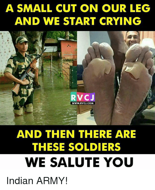Crying, Memes, and Soldiers: A SMALL CUT ON OUR LEG  AND WE START CRYING  RVcJ  WWW.RVCJ.COM  AND THEN THERE ARE  THESE SOLDIERS  WE SALUTE YOU Indian ARMY!