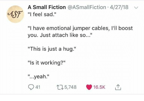 """Yeah, Boost, and Sad: A Small Fiction @ASmallFiction 4/27/18  ASF """"I feel sad  """"I have emotional jumper cables, I'l boost  you. Just attach like so...""""  """"This is just a hug.""""  """"Is it working?""""  """"...yeah.""""  41 5,748 16.5K"""