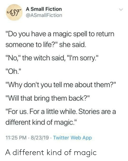 "She Said No: A Small Fiction  AST@ASmallFiction  ""Do you have a magic spell to return  someone to life?"" she said.  ""No,"" the witch said, ""I'm sorry.""  ""Oh.""  ""Why don't you tell me about them?""  ""Will that bring them back?""  ""For us. For a little while. Stories are a  different kind of magic.""  11:25 PM 8/23/19 Twitter Web App A different kind of magic"
