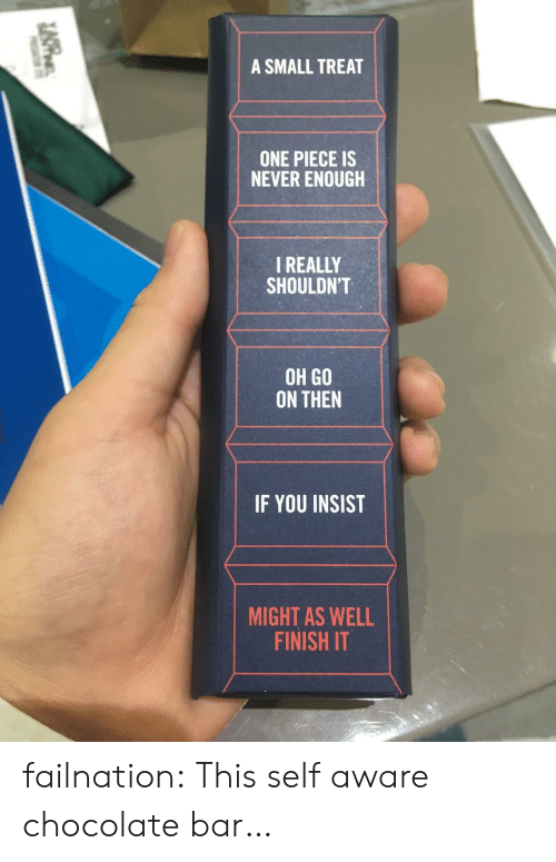 never enough: A SMALL TREAT  ONE PIECE IS  NEVER ENOUGH  I REALLY  SHOULDN'T  OH GO  ON THEN  IF YOU INSIST  MIGHT AS WELL  FINISH IT failnation:  This self aware chocolate bar…