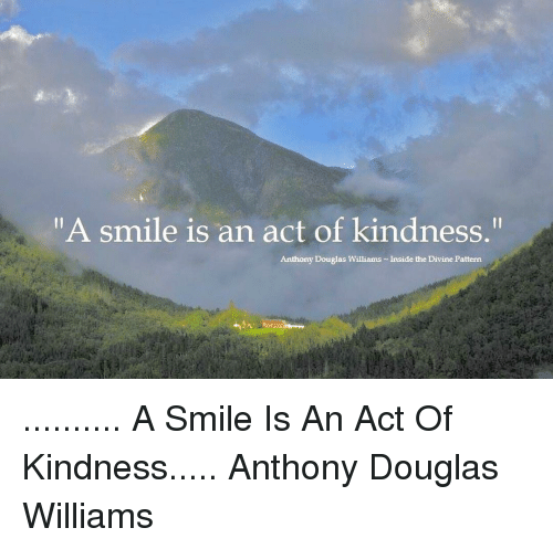 Memes, 🤖, and Divinity: A smile is an act of kindness  Anthony Douglas Williams Inside the Divine Pattern .......... A Smile Is An Act Of Kindness..... Anthony Douglas Williams