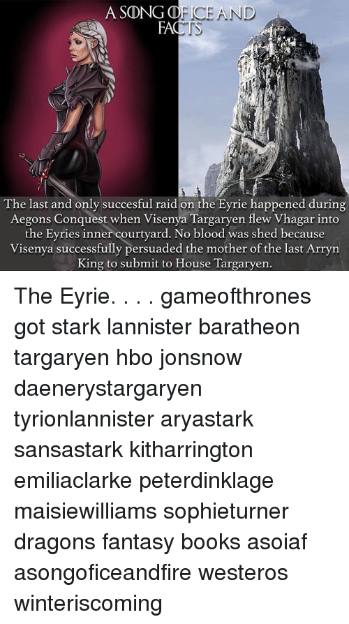 Books, Hbo, and Memes: A SO  NG OF ICE AND  FA  The last and only succesful raid on the Eyrie happened during  Aegons Conquest when Visenya Targaryen flew Vhagar into  the Evries inner courtyard. No blood was shed because  Visenya successfully persuaded the mother of the last Arryn  King to submit to House Targaryen. The Eyrie. . . . gameofthrones got stark lannister baratheon targaryen hbo jonsnow daenerystargaryen tyrionlannister aryastark sansastark kitharrington emiliaclarke peterdinklage maisiewilliams sophieturner dragons fantasy books asoiaf asongoficeandfire westeros winteriscoming