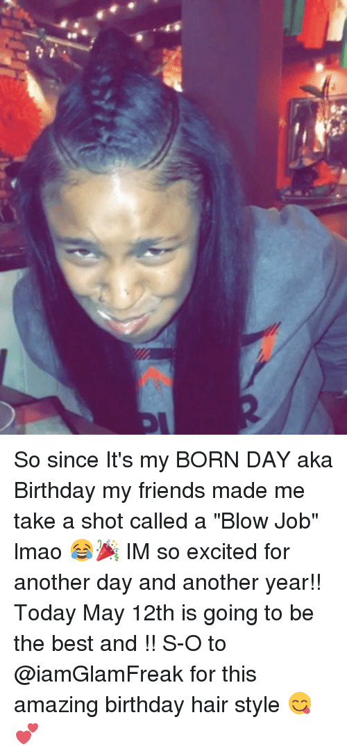 """Blowing Job: A"""" So since It's my BORN DAY aka Birthday my friends made me take a shot called a """"Blow Job"""" lmao 😂🎉 IM so excited for another day and another year!! Today May 12th is going to be the best and !! S-O to @iamGlamFreak for this amazing birthday hair style 😋💕"""