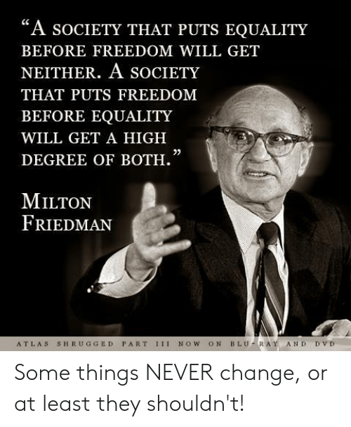 """blu: """"A socIeTY THAT PUTS EQUALITY  BEFORE FREEDOM WILL GET  NEITHER. A SOCIETY  THAT PUTS FREEDOM  BEFORE EQUALITY  WILL GET A HIGH  DEGREE OF BOTH.  0)  MILTON  FRIEDMAN  ATLAS SHRUGGED PART 1II NOW ON BLU-RAY AND DVD Some things NEVER change, or at least they shouldn't!"""