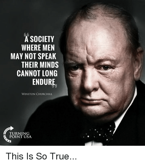 Winston Churchill: A SOCIETY  WHERE MEN  MAY NOT SPEAK  THEIR MINDS  CANNOT LONG  ENDURE  WINSTON CHURCHILL  TURNING  POINT USA This Is So True...