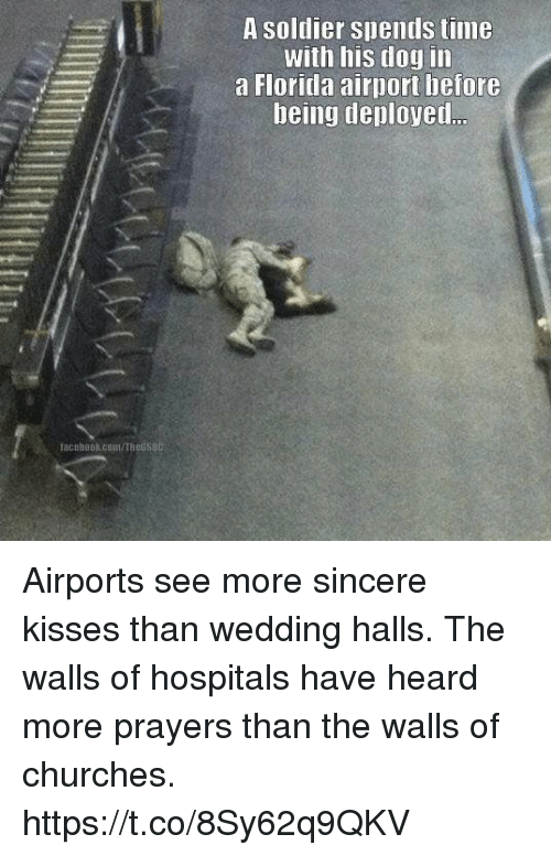Memes, Florida, and Time: A soldier spends time  with his dog in  a Florida airport betore  being deployed  facobook.com/Thetsa Airports see more sincere kisses than wedding halls. The walls of hospitals have heard more prayers than the walls of churches. https://t.co/8Sy62q9QKV