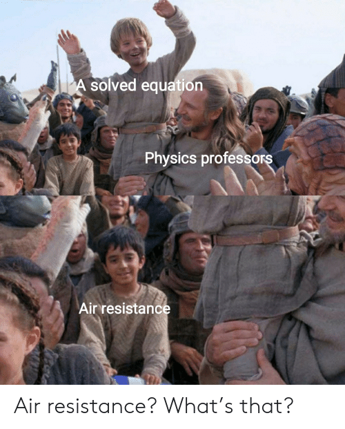 Physics: A solved equation  Physics professors  Air resistance Air resistance? What's that?